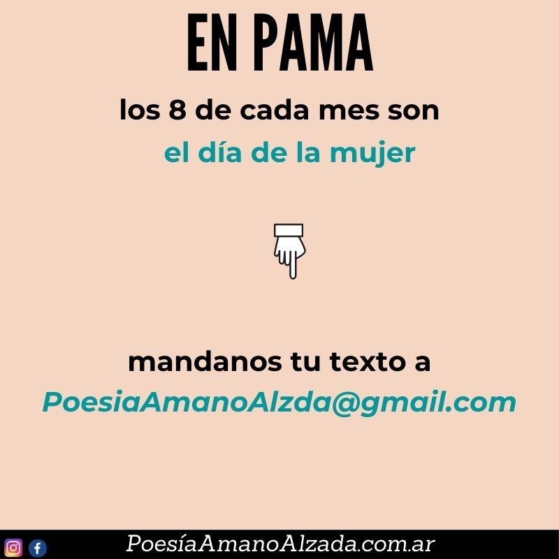 En 2021, los 8 de cada mes son el Día de la Mujer, en PAMA. Envianos tu texto para ser publicado en PAMA. Escribí a poesiaamanoalzada@gmail.com